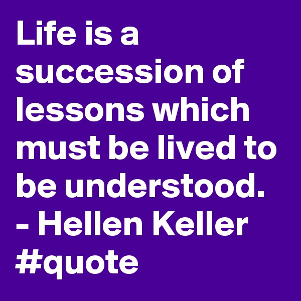 Life is a succession of lessons which must be lived to be understood. - Hellen Keller #quote