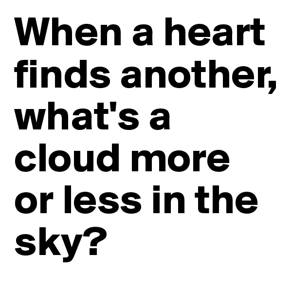 When a heart finds another, what's a cloud more or less in the sky?