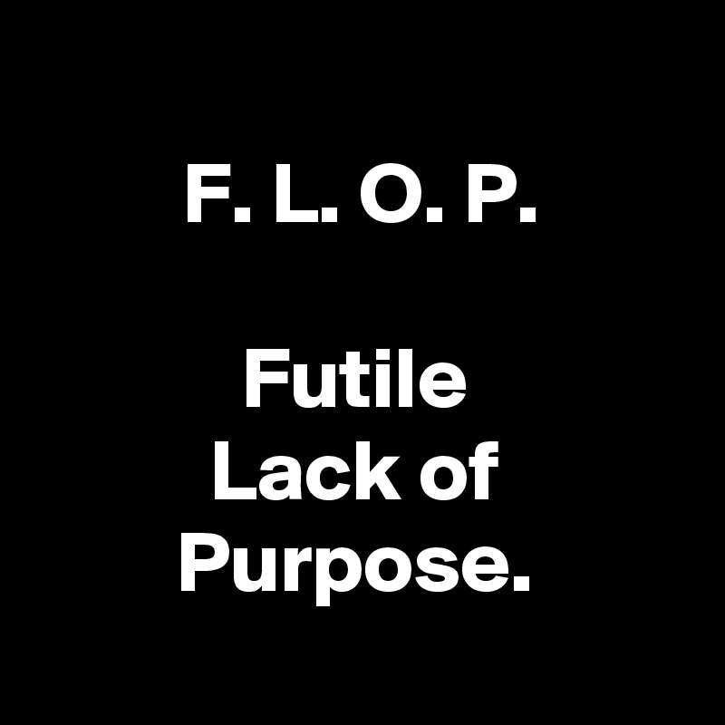 F. L. O. P.  Futile Lack of Purpose.