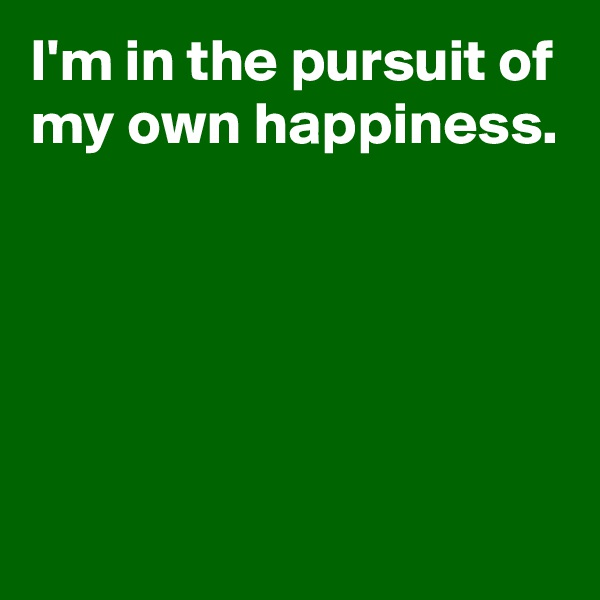 I'm in the pursuit of my own happiness.