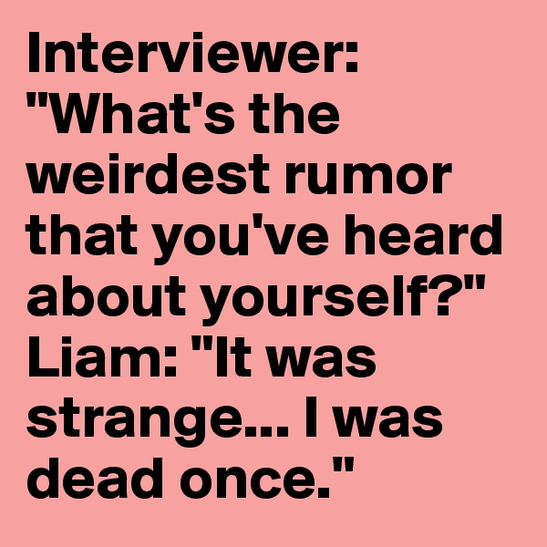 "Interviewer: ""What's the weirdest rumor that you've heard about yourself?"" Liam: ""It was strange... I was dead once."""
