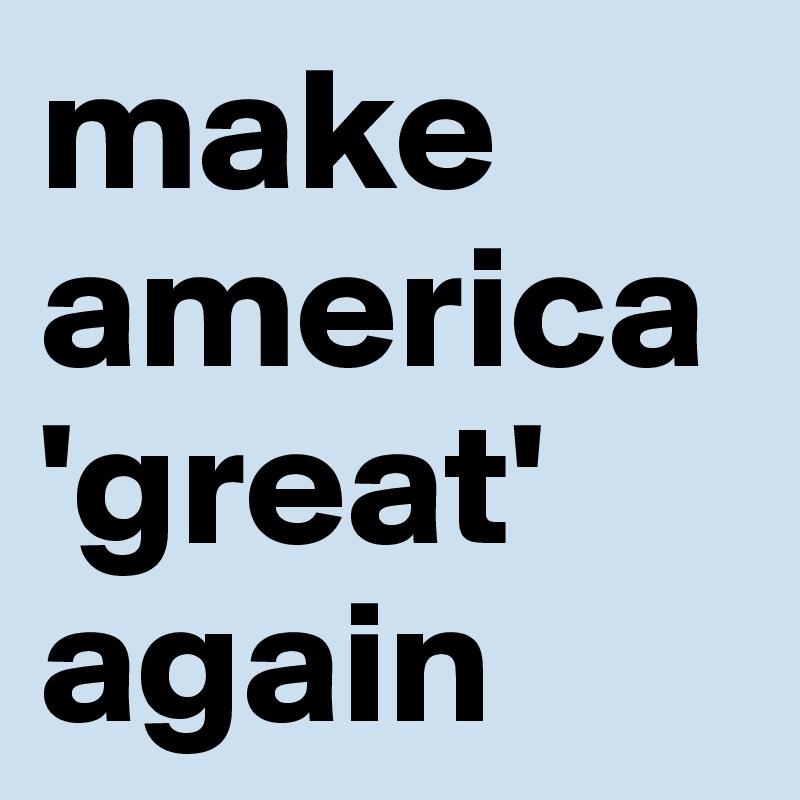 make america 'great' again