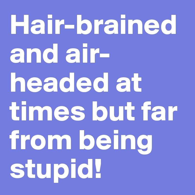 Hair-brained and air-headed at times but far from being stupid!