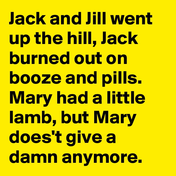 Jack and Jill went up the hill, Jack burned out on booze and pills. Mary had a little lamb, but Mary does't give a damn anymore.