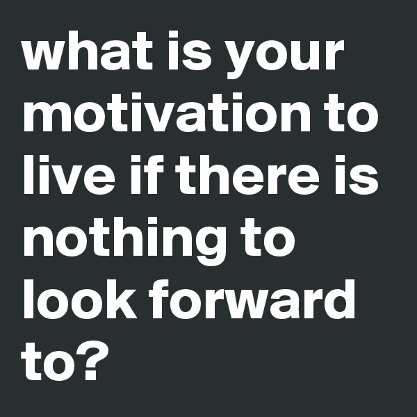 what is your motivation to live if there is nothing to look forward to?