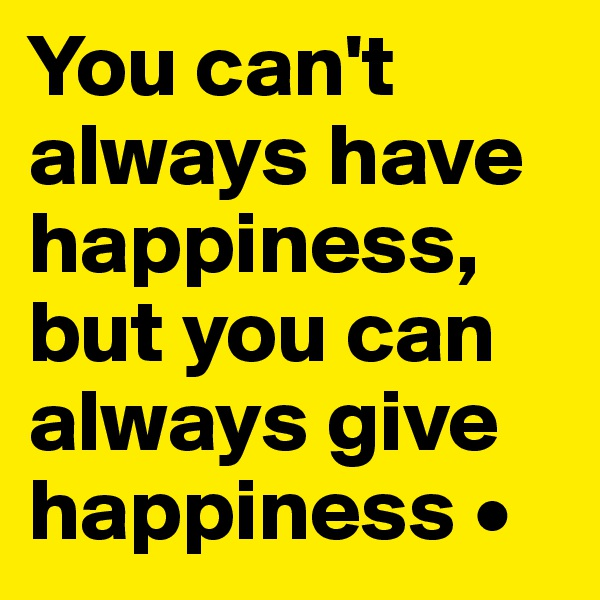 You can't always have happiness, but you can always give happiness •
