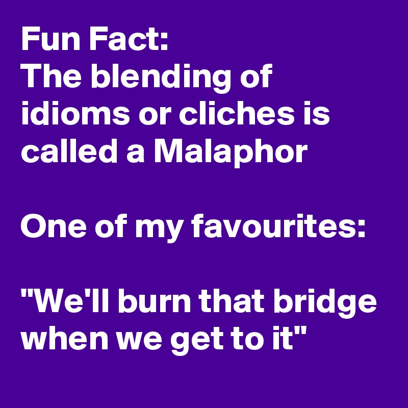 "Fun Fact: The blending of idioms or cliches is called a Malaphor  One of my favourites:  ""We'll burn that bridge when we get to it"""