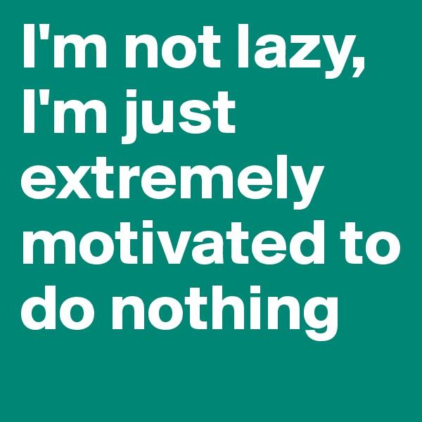 I'm not lazy, I'm just extremely motivated to do nothing