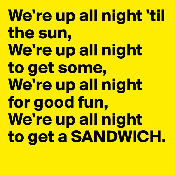 We're up all night 'til the sun, We're up all night  to get some, We're up all night for good fun, We're up all night  to get a SANDWICH.