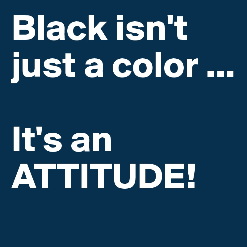 Black isn't just a color ...  It's an ATTITUDE!