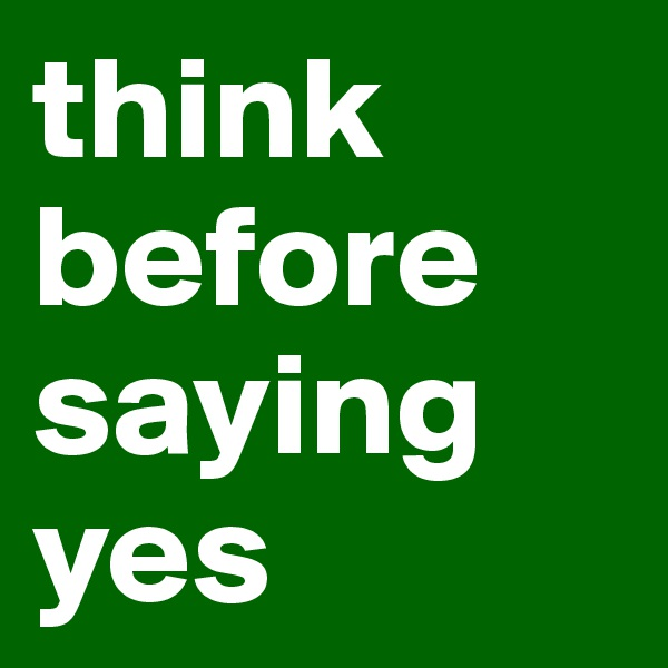 think before saying yes