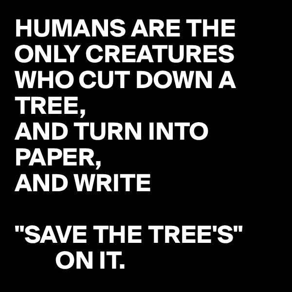 """HUMANS ARE THE ONLY CREATURES WHO CUT DOWN A TREE, AND TURN INTO PAPER, AND WRITE   """"SAVE THE TREE'S""""         ON IT."""