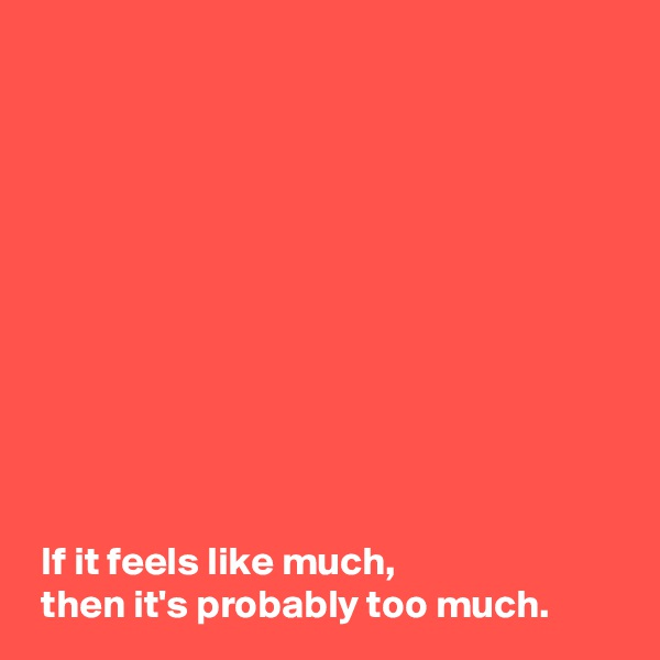 If it feels like much,  then it's probably too much.