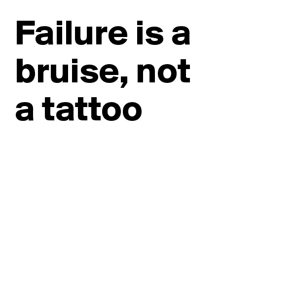 Failure is a bruise, not a tattoo