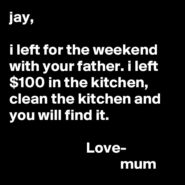 jay,  i left for the weekend with your father. i left $100 in the kitchen, clean the kitchen and you will find it.                           Love-                                     mum