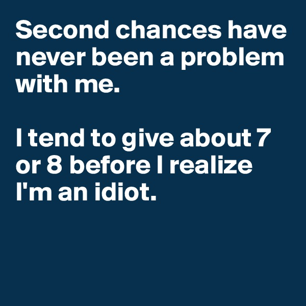 Second chances have never been a problem with me.  I tend to give about 7 or 8 before I realize I'm an idiot.