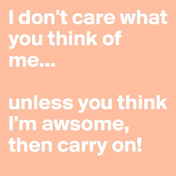 I don't care what you think of me...  unless you think I'm awsome, then carry on!
