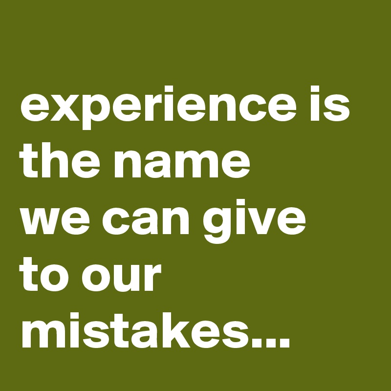 experience is   the name  we can give to our mistakes...