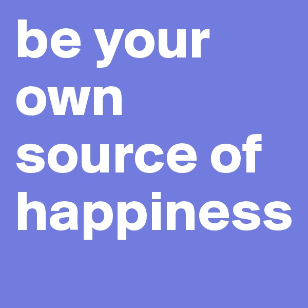 be your own source of happiness