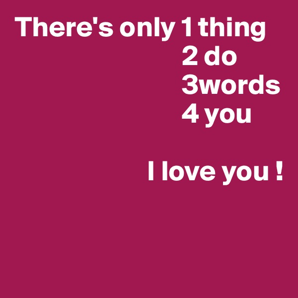 There's only 1 thing                              2 do                              3words                              4 you                          I love you !