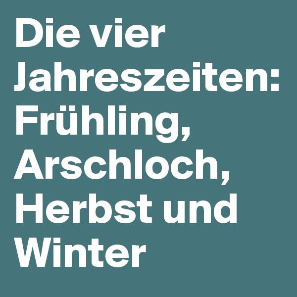 Die vier Jahreszeiten: Frühling, Arschloch, Herbst und Winter