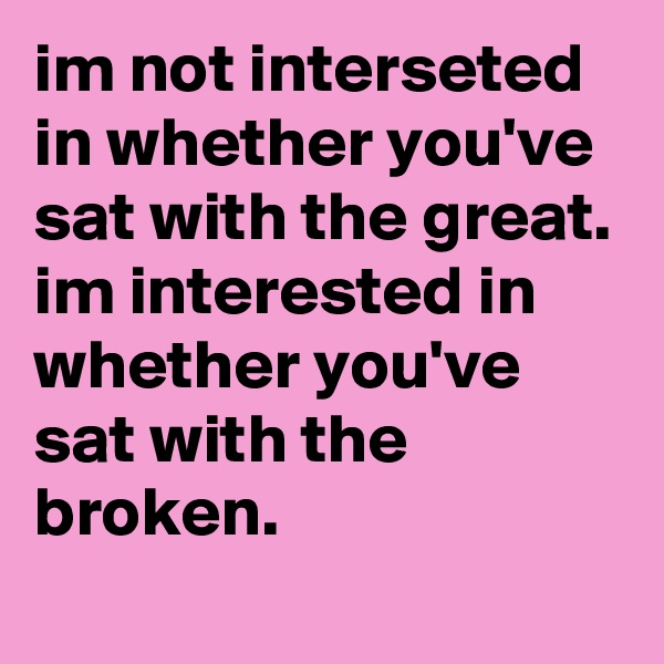 im not interseted in whether you've sat with the great. im interested in whether you've sat with the broken.