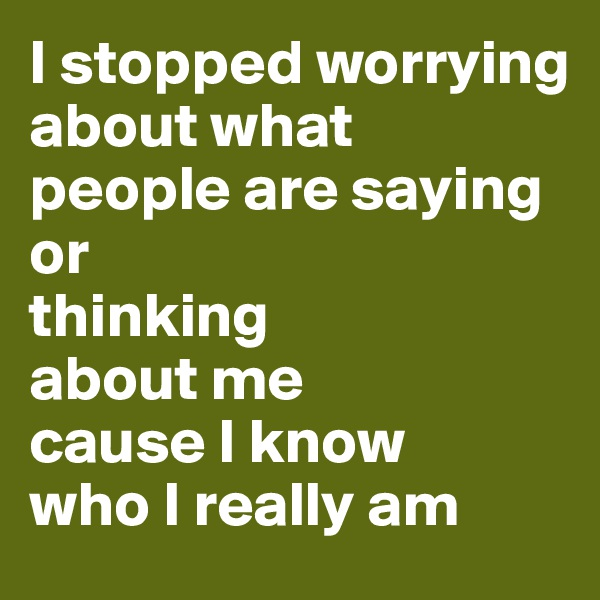 I stopped worrying about what  people are saying or  thinking  about me  cause I know  who I really am