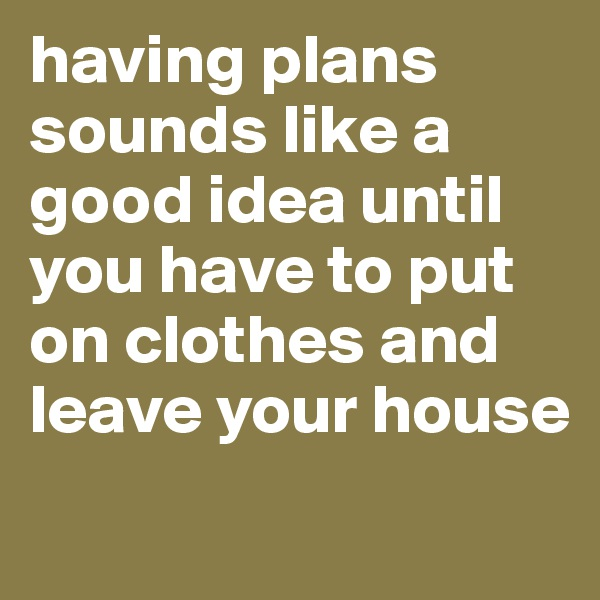 having plans sounds like a good idea until you have to put on clothes and leave your house