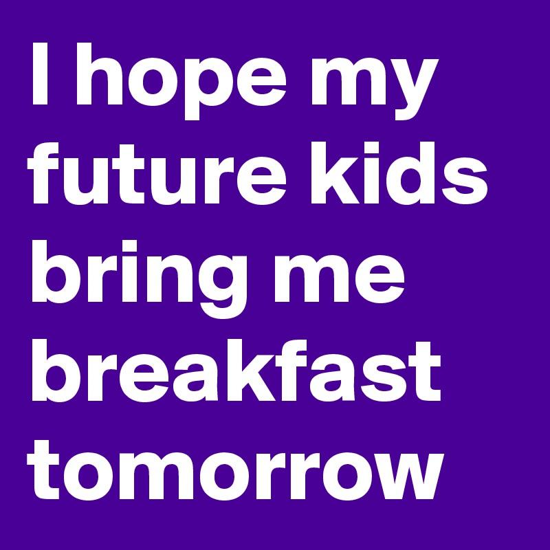 I hope my future kids bring me breakfast tomorrow