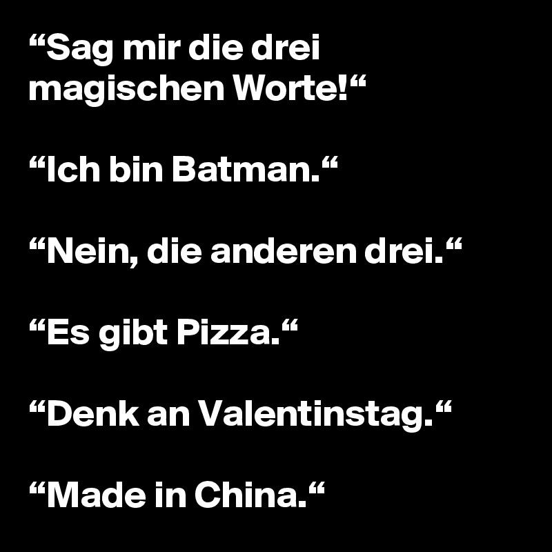 """""""Sag mir die drei magischen Worte!""""  """"Ich bin Batman.""""  """"Nein, die anderen drei.""""  """"Es gibt Pizza.""""  """"Denk an Valentinstag.""""  """"Made in China."""""""