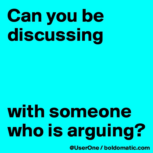 Can you be discussing     with someone who is arguing?