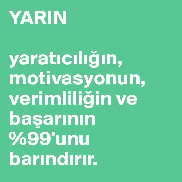 YARIN  yaraticiligin, motivasyonun, verimliligin ve basarinin  %99'unu barindirir.