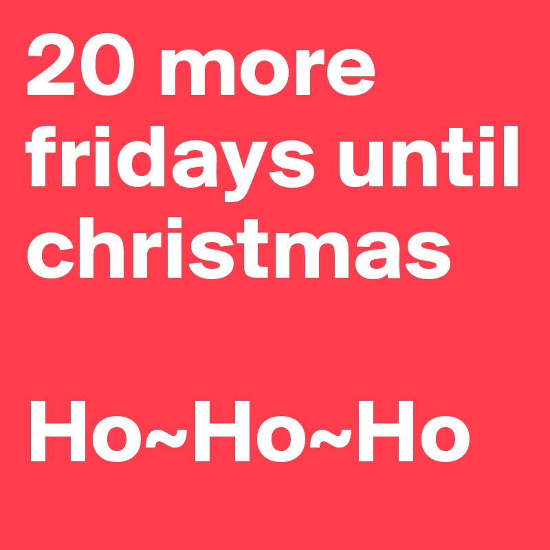 20 more fridays until christmas hohoho