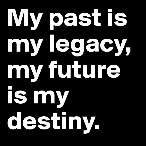My past is my legacy, my future is my destiny.