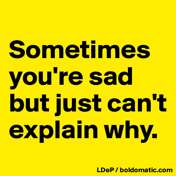 Sometimes you're sad but just can't explain why.