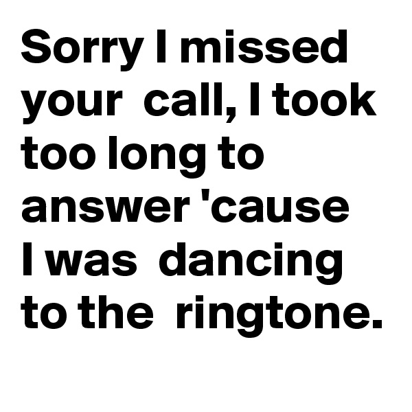 Sorry I missed  your  call, I took too long to answer 'cause  I was  dancing  to the  ringtone.