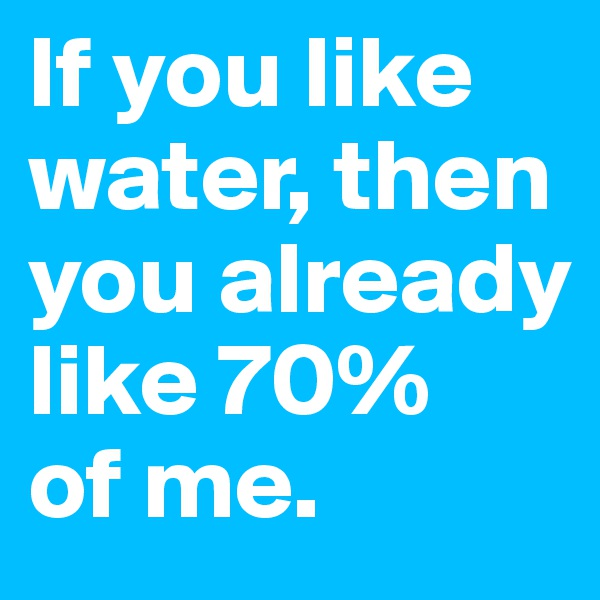If you like water, then you already like 70%  of me.