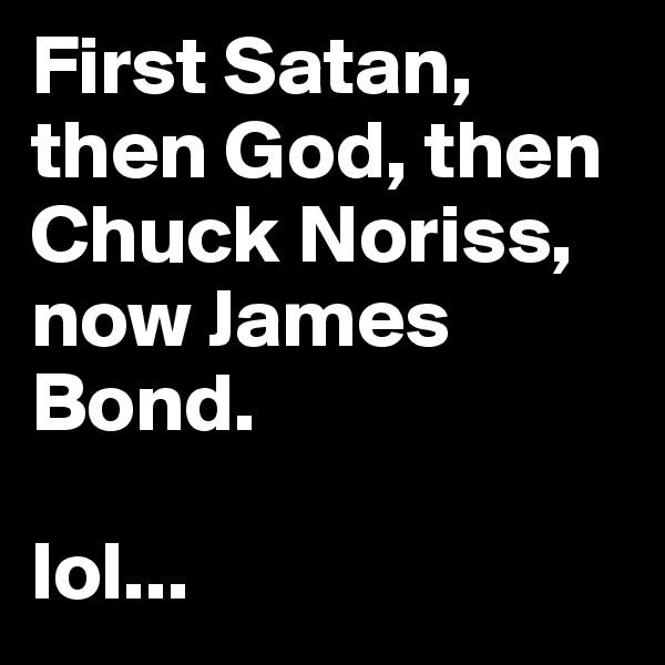First Satan, then God, then Chuck Noriss, now James Bond.   lol...