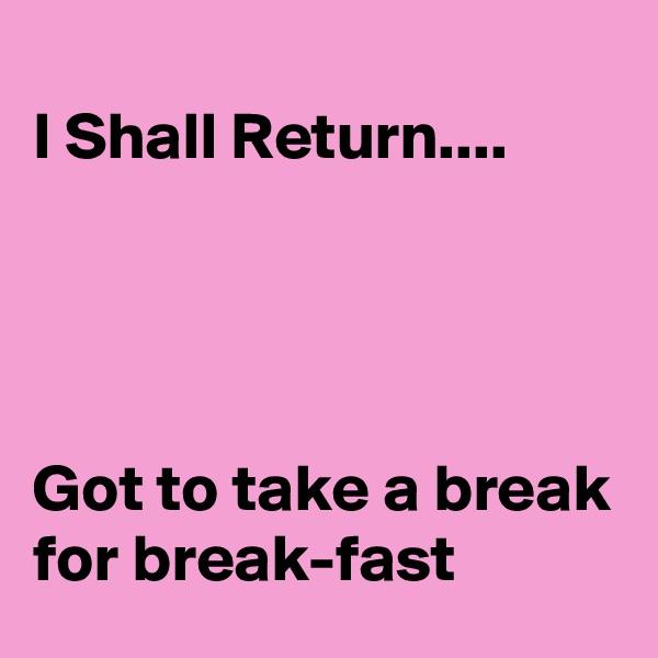 I Shall Return....     Got to take a break for break-fast