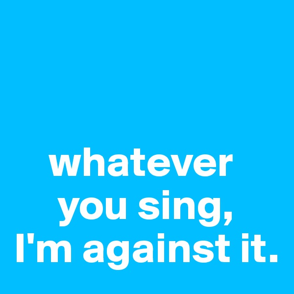 whatever       you sing,  I'm against it.