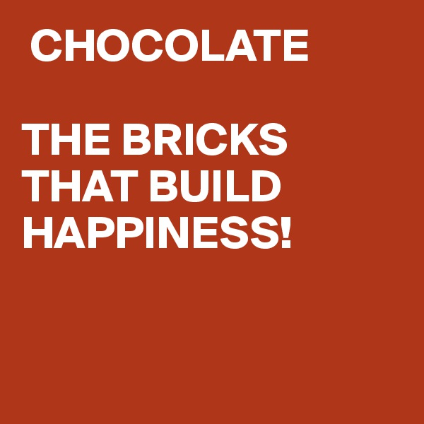 CHOCOLATE  THE BRICKS THAT BUILD HAPPINESS!