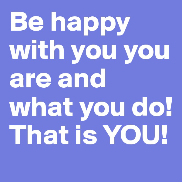 Be happy with you you are and what you do! That is YOU!