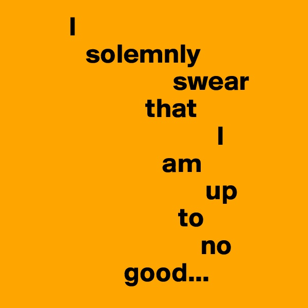 I               solemnly                               swear                         that                                       I                             am                                     up                                to                                    no                      good...