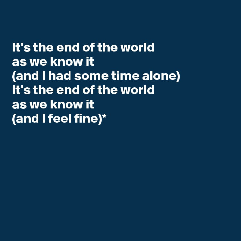 It's the end of the world  as we know it  (and I had some time alone) It's the end of the world  as we know it (and I feel fine)*