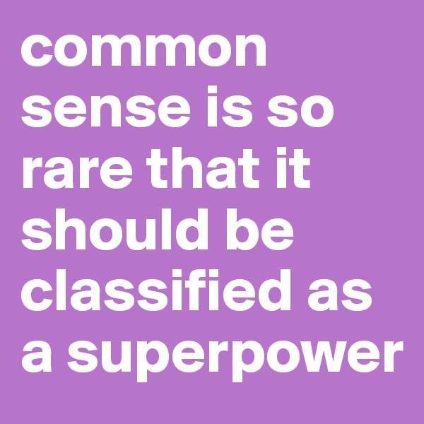 common sense is so rare that it should be classified as a superpower