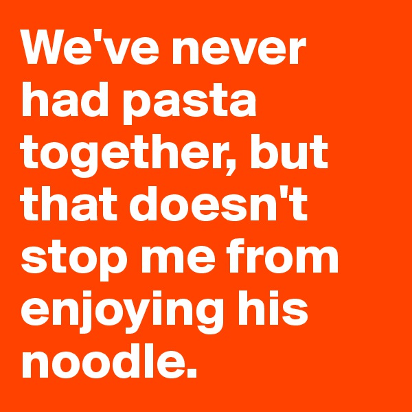 We've never had pasta together, but that doesn't stop me from enjoying his noodle.