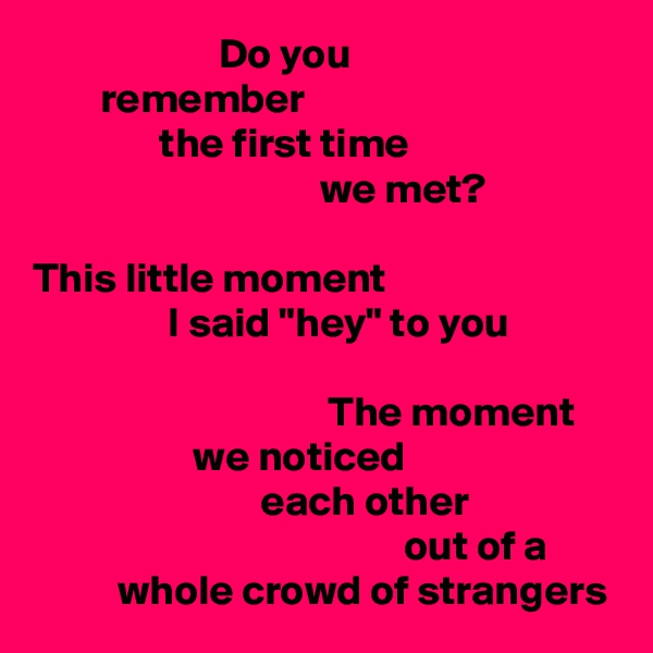 """Do you         remember                the first time                                   we met?  This little moment                 I said """"hey"""" to you                                     The moment                    we noticed                            each other                                             out of a           whole crowd of strangers"""
