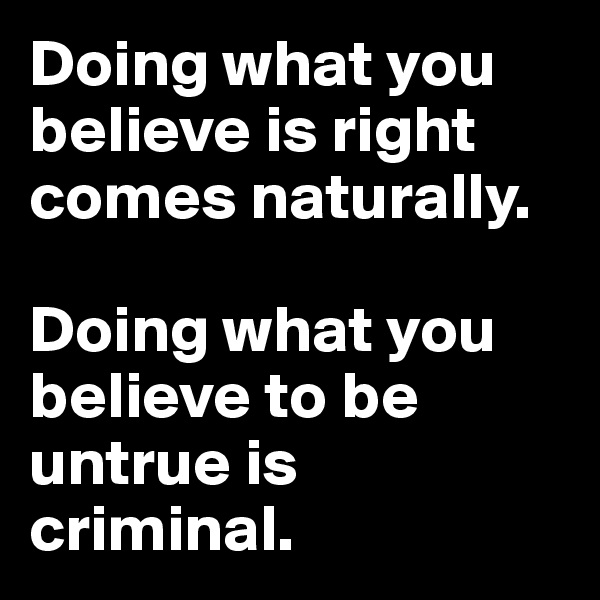 Doing what you believe is right comes naturally.  Doing what you believe to be untrue is criminal.