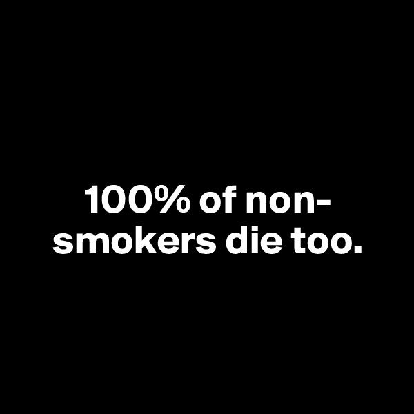 100% of non-         smokers die too.