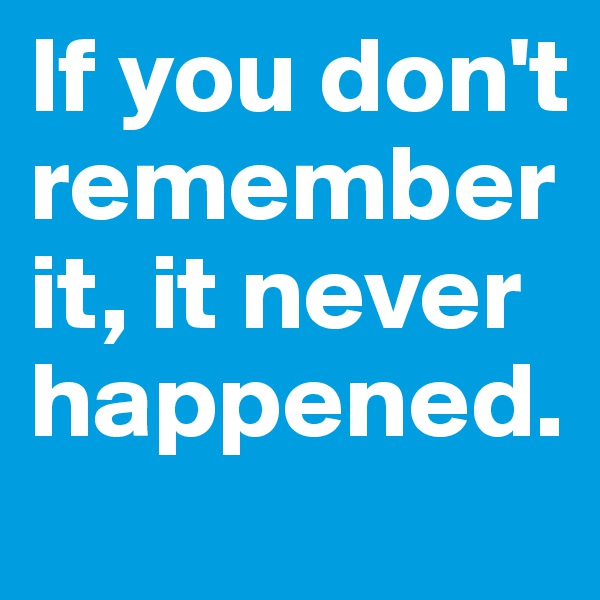 If you don't remember it, it never happened.